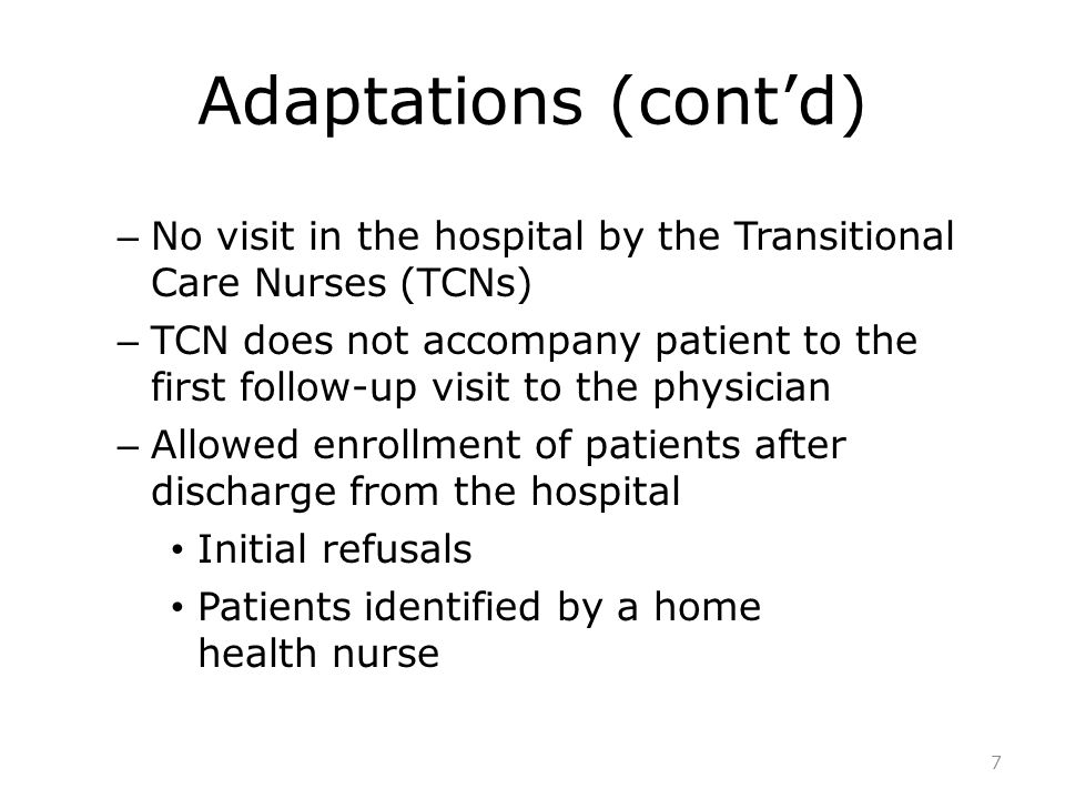 Adaptations (cont'd) – No visit in the hospital by the Transitional Care Nurses (TCNs) – TCN does not accompany patient to the first follow-up visit to the physician – Allowed enrollment of patients after discharge from the hospital Initial refusals Patients identified by a home health nurse 7