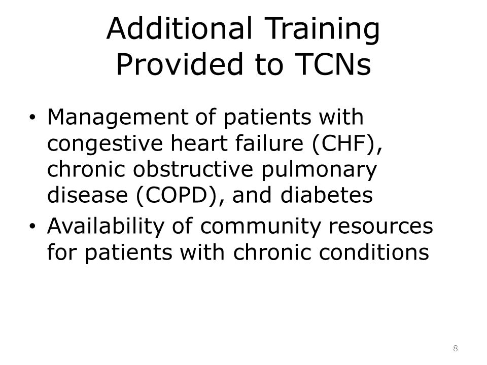 Additional Training Provided to TCNs Management of patients with congestive heart failure (CHF), chronic obstructive pulmonary disease (COPD), and diabetes Availability of community resources for patients with chronic conditions 8