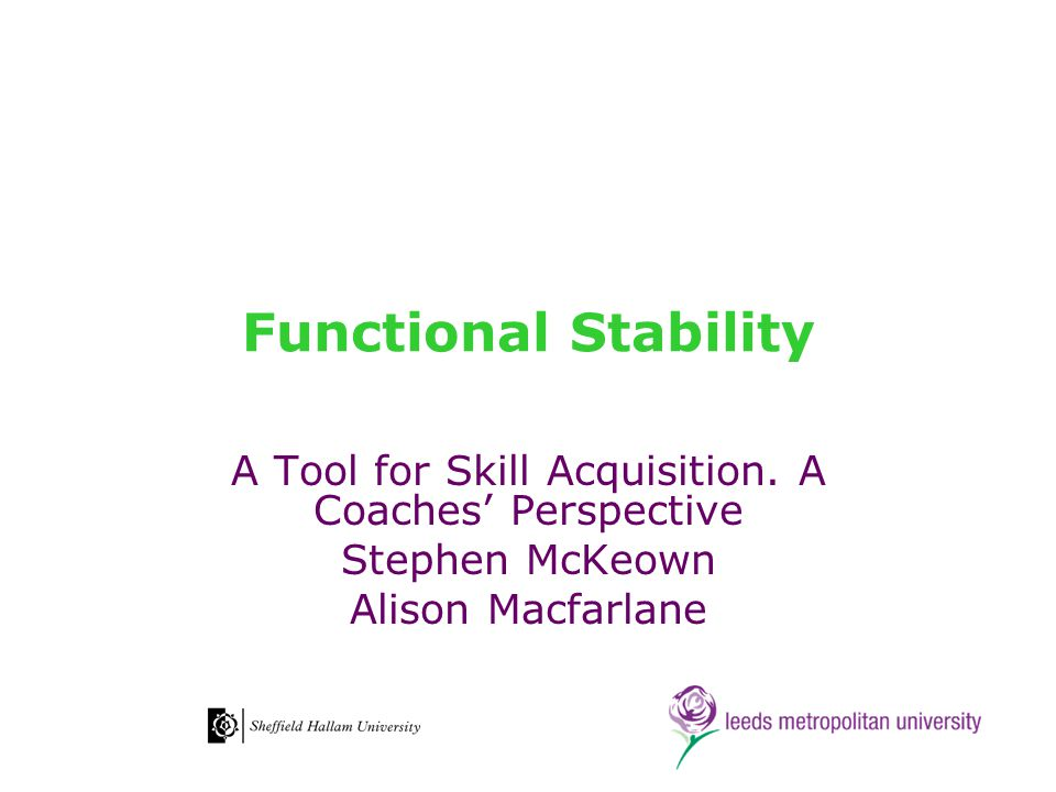 Functional Stability A Tool for Skill Acquisition. A Coaches' Perspective Stephen McKeown Alison Macfarlane