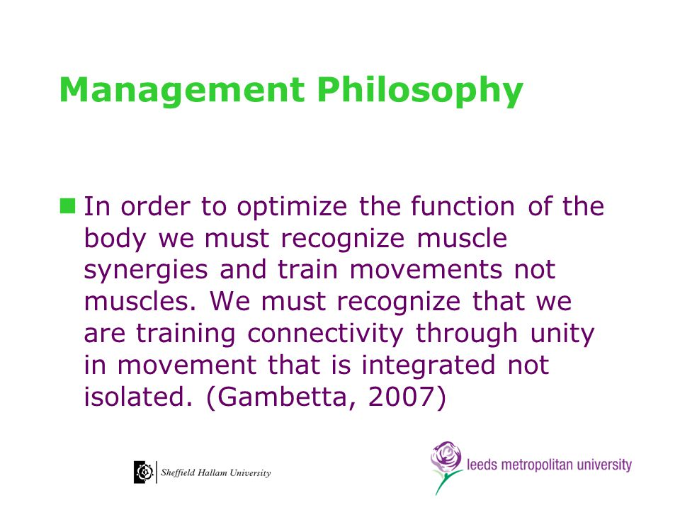 Management Philosophy In order to optimize the function of the body we must recognize muscle synergies and train movements not muscles.