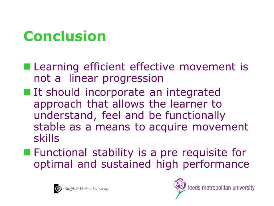 Conclusion Learning efficient effective movement is not a linear progression It should incorporate an integrated approach that allows the learner to understand, feel and be functionally stable as a means to acquire movement skills Functional stability is a pre requisite for optimal and sustained high performance