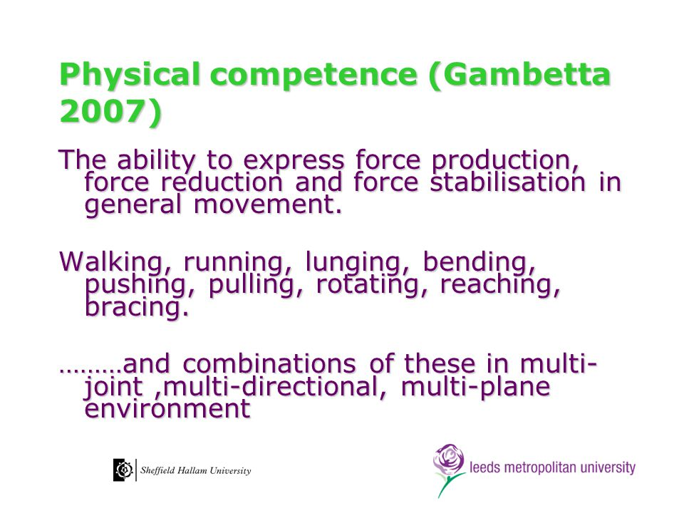 Physical competence (Gambetta 2007) The ability to express force production, force reduction and force stabilisation in general movement. Walking, run