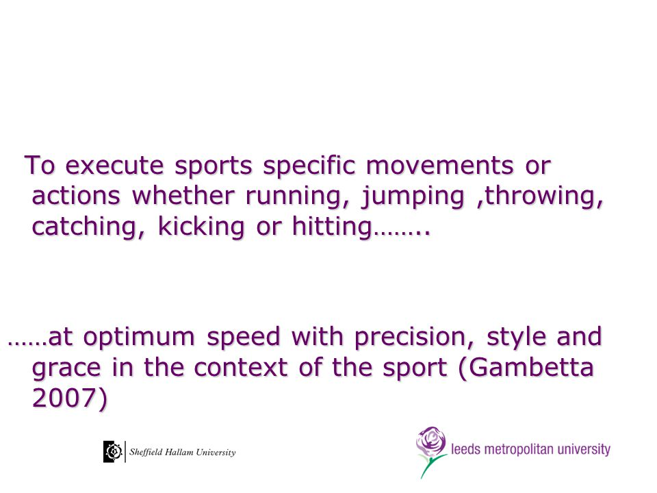 To execute sports specific movements or actions whether running, jumping,throwing, catching, kicking or hitting…….. To execute sports specific movemen