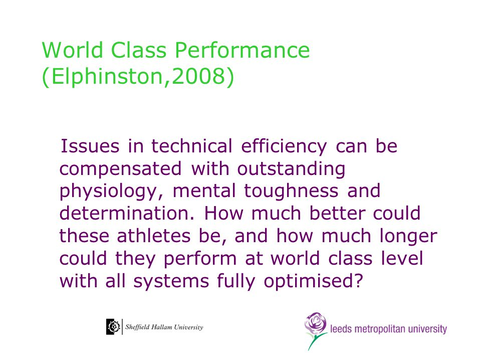 World Class Performance (Elphinston,2008) Issues in technical efficiency can be compensated with outstanding physiology, mental toughness and determin
