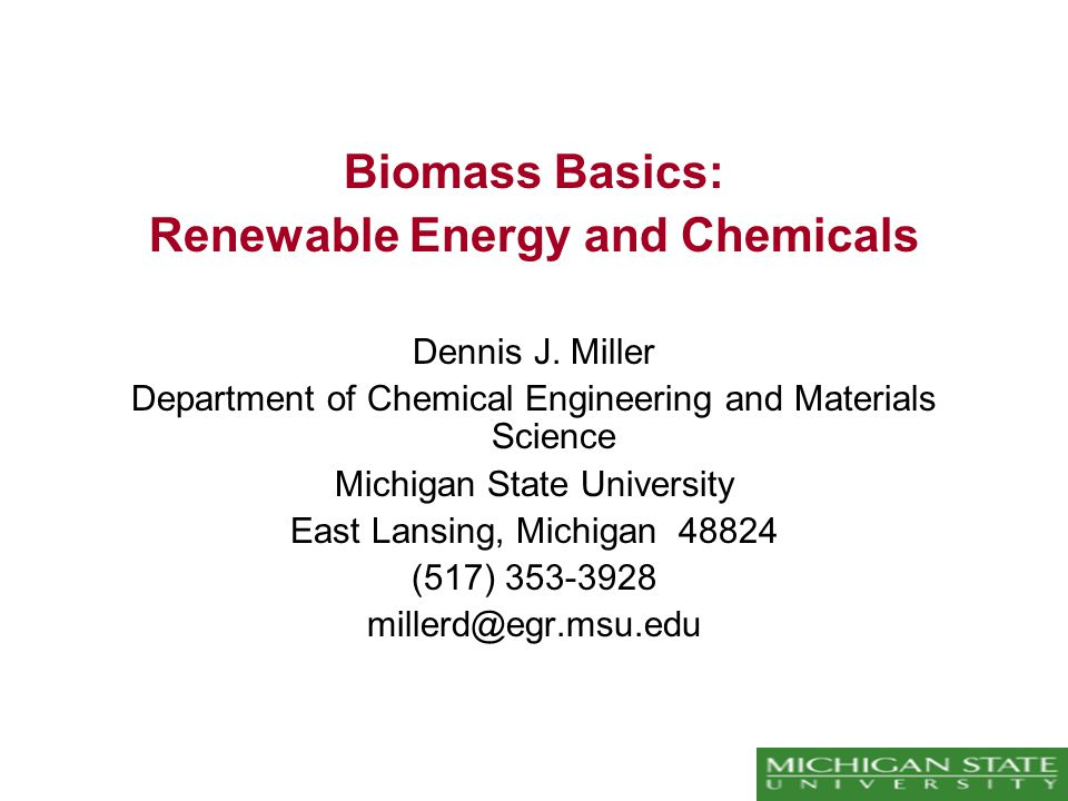 Biomass Basics: Renewable Energy and Chemicals Dennis J. Miller Department of Chemical Engineering and Materials Science Michigan State University Eas