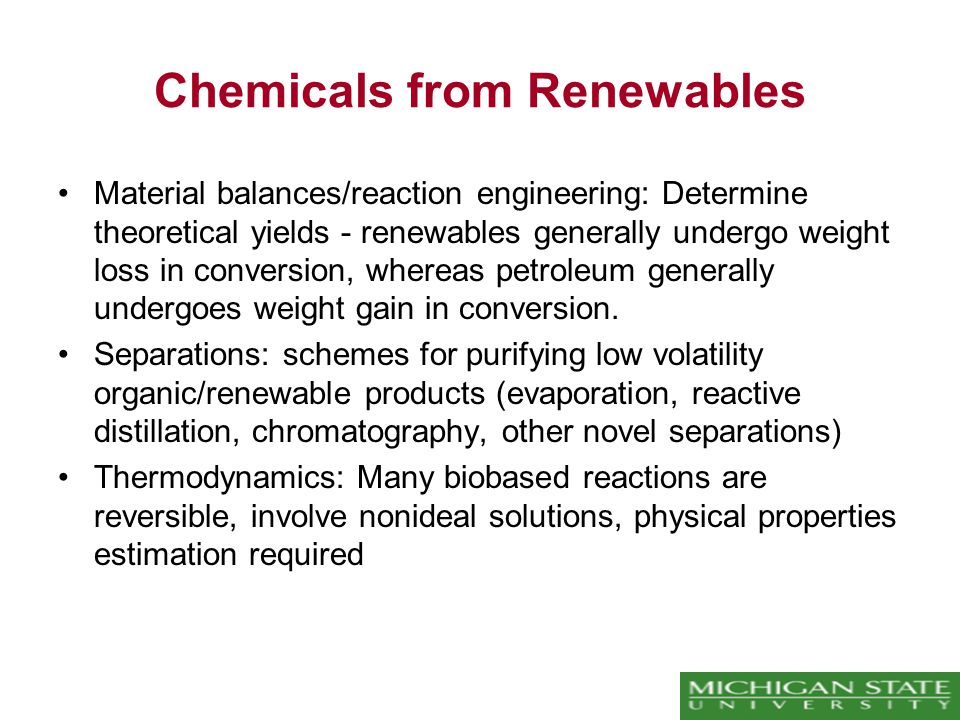Chemicals from Renewables Material balances/reaction engineering: Determine theoretical yields - renewables generally undergo weight loss in conversion, whereas petroleum generally undergoes weight gain in conversion.