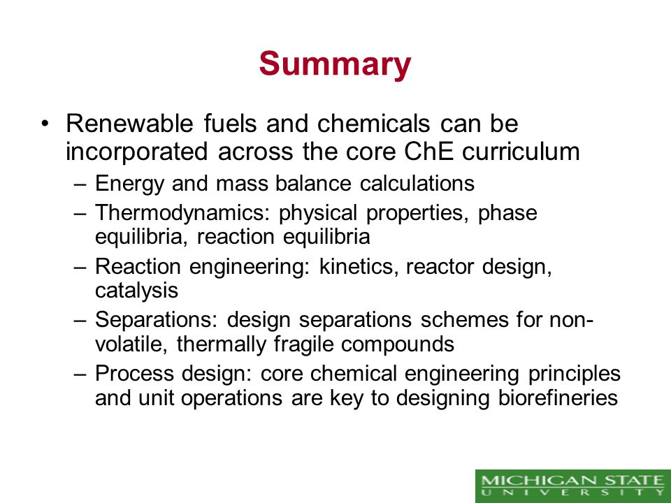 Summary Renewable fuels and chemicals can be incorporated across the core ChE curriculum –Energy and mass balance calculations –Thermodynamics: physical properties, phase equilibria, reaction equilibria –Reaction engineering: kinetics, reactor design, catalysis –Separations: design separations schemes for non- volatile, thermally fragile compounds –Process design: core chemical engineering principles and unit operations are key to designing biorefineries