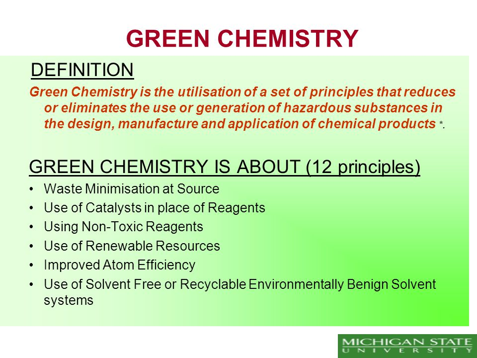 GREEN CHEMISTRY DEFINITION Green Chemistry is the utilisation of a set of principles that reduces or eliminates the use or generation of hazardous substances in the design, manufacture and application of chemical products *.