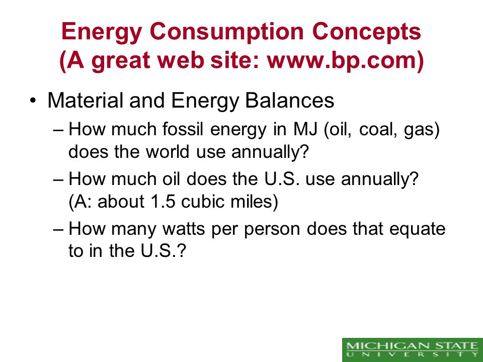 Energy Consumption Concepts (A great web site: www.bp.com) Material and Energy Balances –How much fossil energy in MJ (oil, coal, gas) does the world