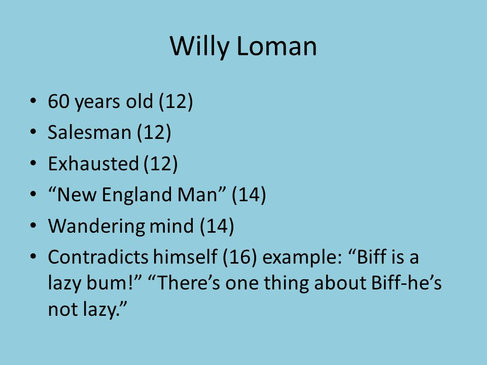 Willy Loman 60 years old (12) Salesman (12) Exhausted (12) New England Man (14) Wandering mind (14) Contradicts himself (16) example: Biff is a lazy bum! There's one thing about Biff-he's not lazy.