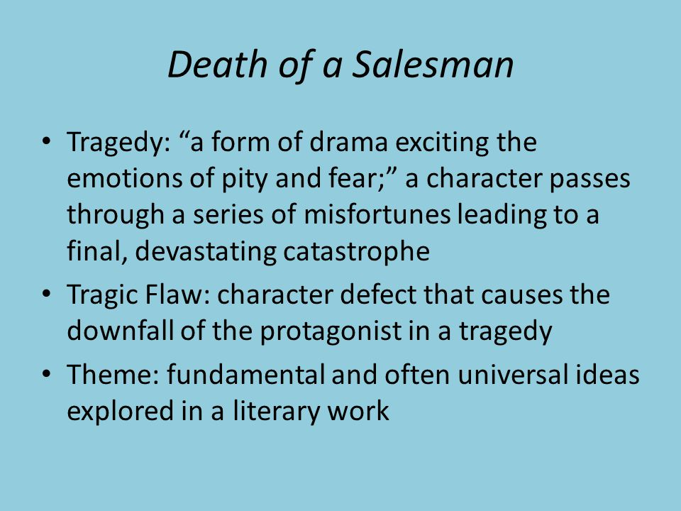 Death of a Salesman Tragedy: a form of drama exciting the emotions of pity and fear; a character passes through a series of misfortunes leading to a final, devastating catastrophe Tragic Flaw: character defect that causes the downfall of the protagonist in a tragedy Theme: fundamental and often universal ideas explored in a literary work
