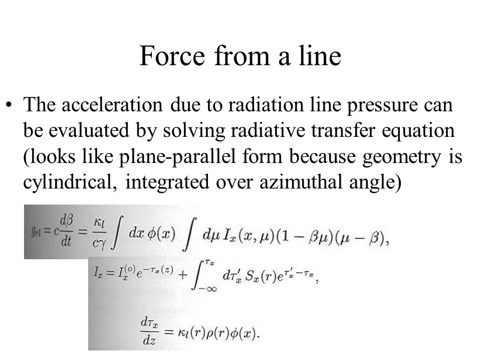 Force from a line The acceleration due to radiation line pressure can be evaluated by solving radiative transfer equation (looks like plane-parallel form because geometry is cylindrical, integrated over azimuthal angle)