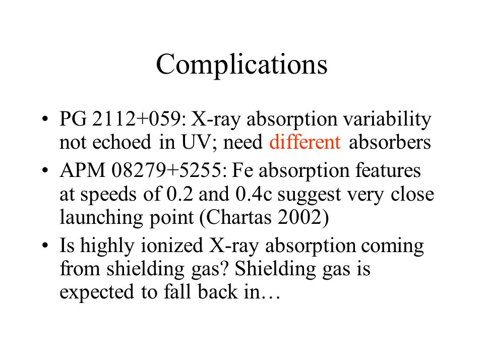 Complications PG 2112+059: X-ray absorption variability not echoed in UV; need different absorbers APM 08279+5255: Fe absorption features at speeds of 0.2 and 0.4c suggest very close launching point (Chartas 2002) Is highly ionized X-ray absorption coming from shielding gas.