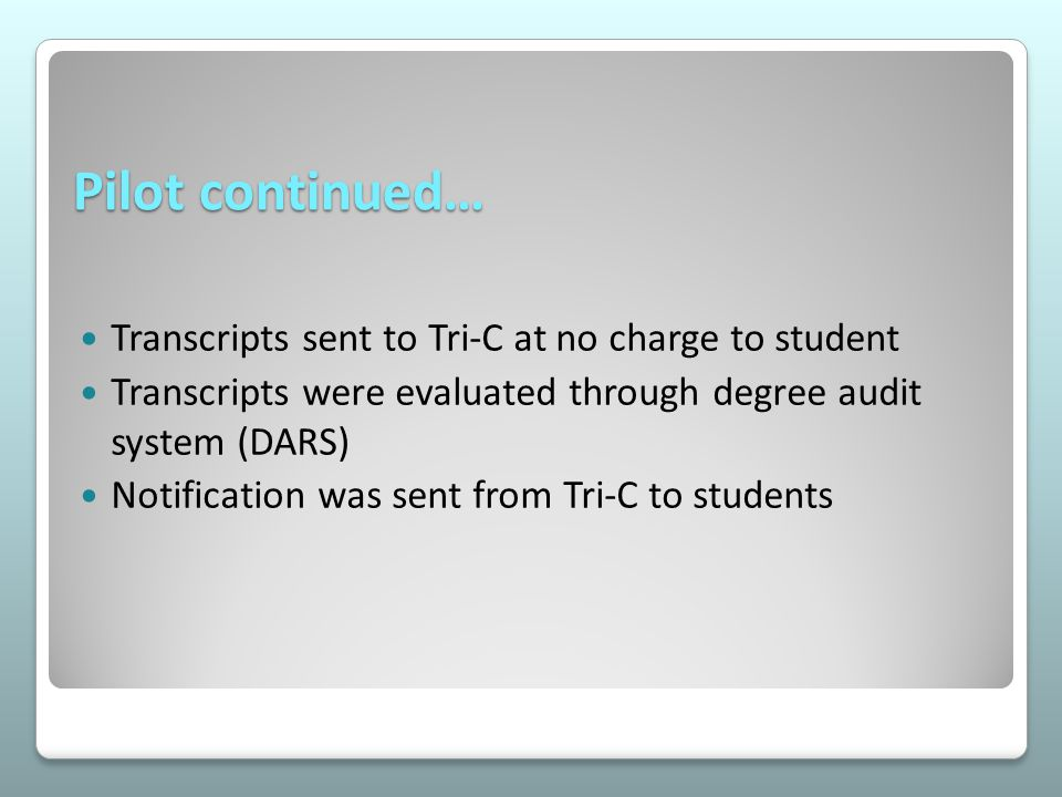 Pilot continued… Transcripts sent to Tri-C at no charge to student Transcripts were evaluated through degree audit system (DARS) Notification was sent from Tri-C to students