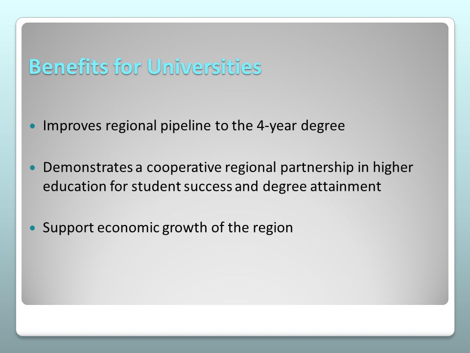 Benefits for Universities Improves regional pipeline to the 4-year degree Demonstrates a cooperative regional partnership in higher education for student success and degree attainment Support economic growth of the region
