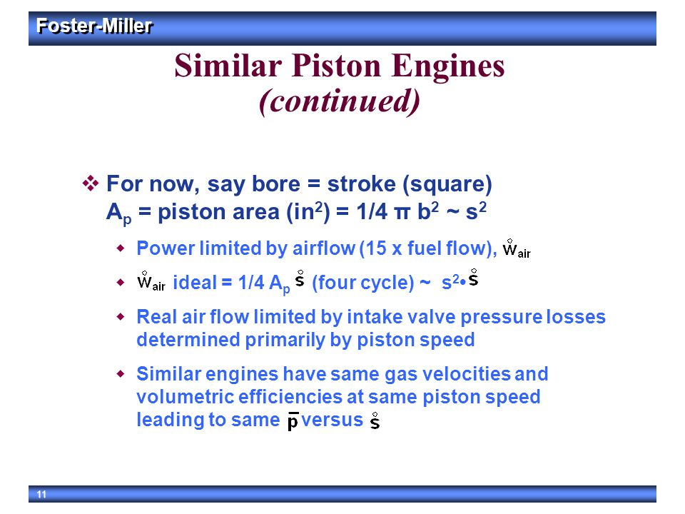 Foster-Miller 11 Similar Piston Engines (continued)  For now, say bore = stroke (square) A p = piston area (in 2 ) = 1/4 π b 2 ~ s 2  Power limited