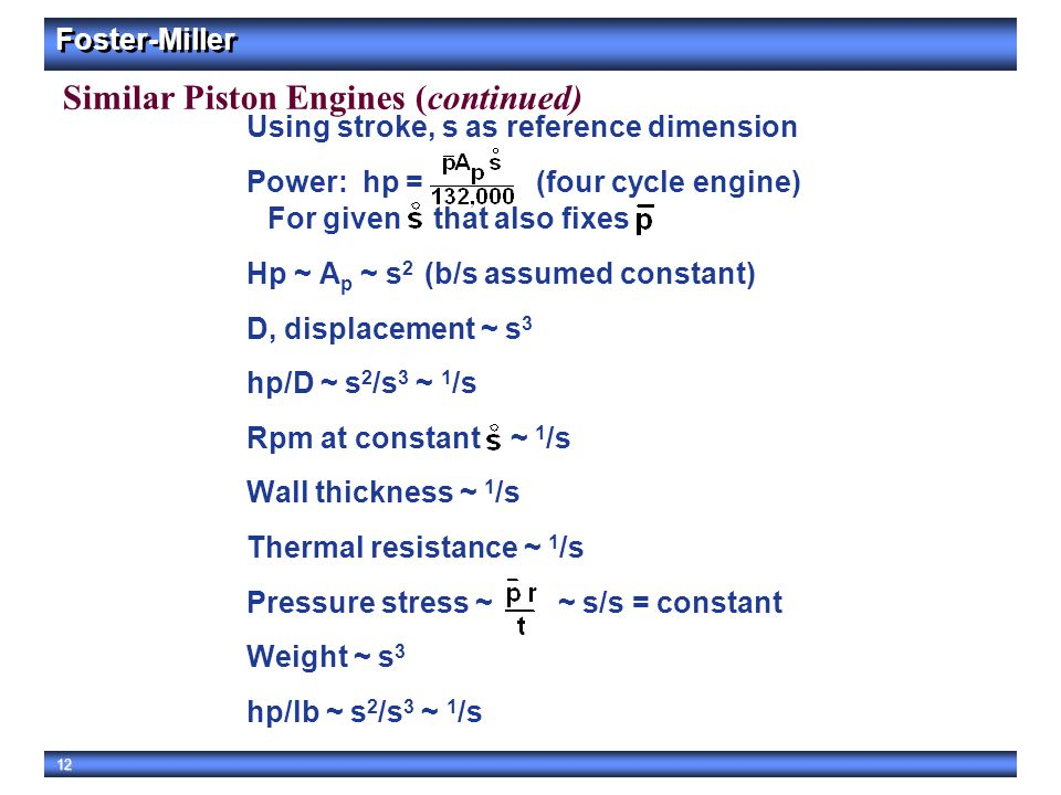 Foster-Miller 12 Similar Piston Engines (continued) Using stroke, s as reference dimension Power: hp = (four cycle engine) For given that also fixes H