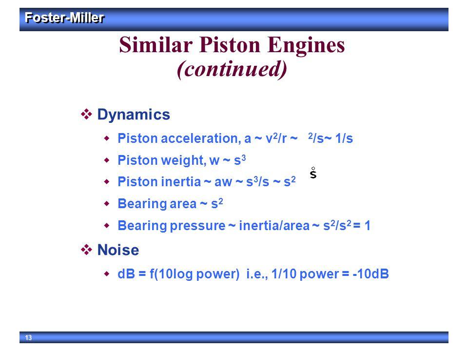 Foster-Miller 13 Similar Piston Engines (continued)  Dynamics  Piston acceleration, a ~ v 2 /r ~ 2 /s~ 1/s  Piston weight, w ~ s 3  Piston inertia
