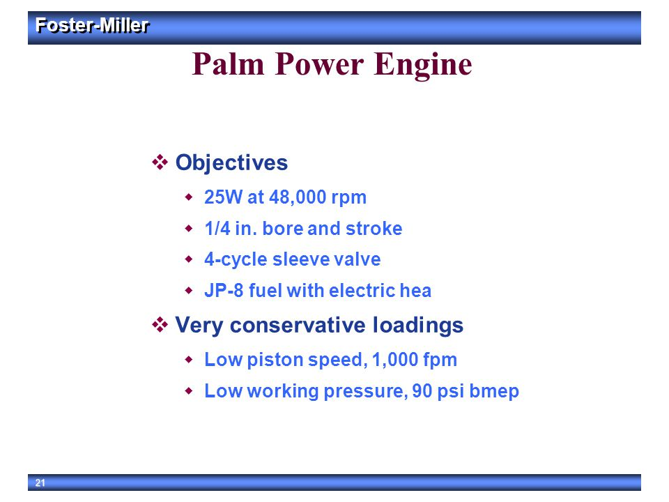 Foster-Miller 21 Palm Power Engine  Objectives  25W at 48,000 rpm  1/4 in. bore and stroke  4-cycle sleeve valve  JP-8 fuel with electric hea  V