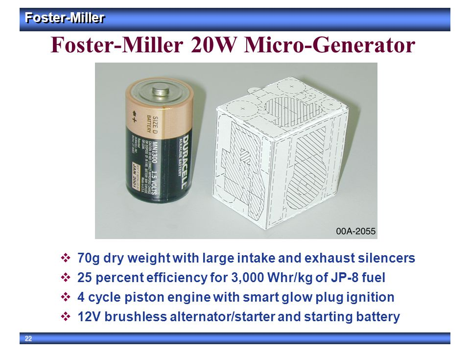 Foster-Miller 22 Foster-Miller 20W Micro-Generator  70g dry weight with large intake and exhaust silencers  25 percent efficiency for 3,000 Whr/kg o