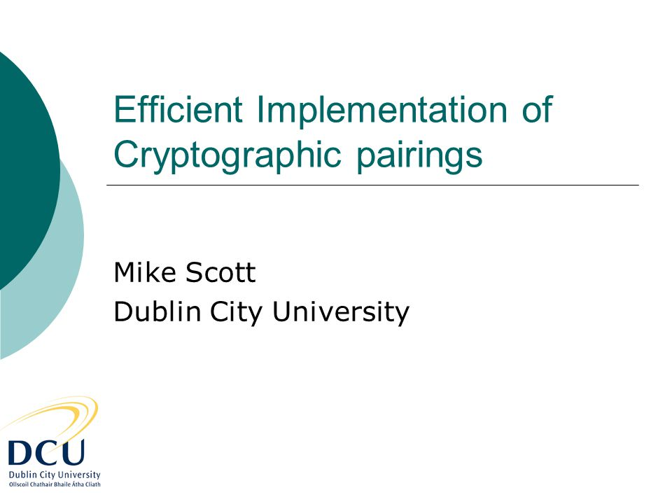 Efficient Implementation of Cryptographic pairings Mike Scott Dublin City University