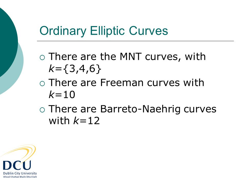 Ordinary Elliptic Curves  There are the MNT curves, with k={3,4,6}  There are Freeman curves with k=10  There are Barreto-Naehrig curves with k=12