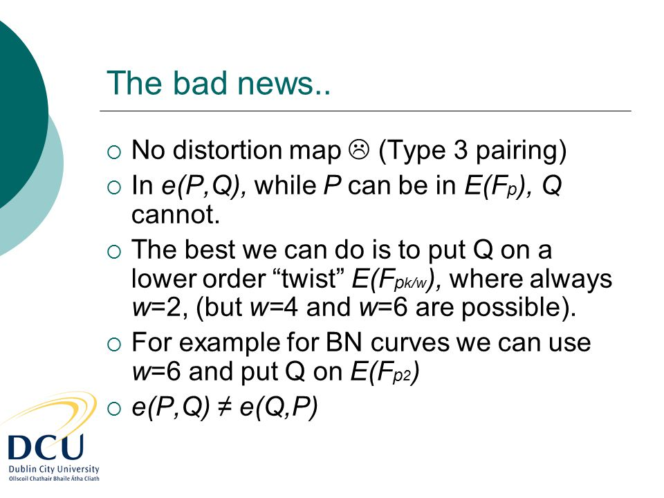 The bad news..  No distortion map  (Type 3 pairing)  In e(P,Q), while P can be in E(F p ), Q cannot.  The best we can do is to put Q on a lower or