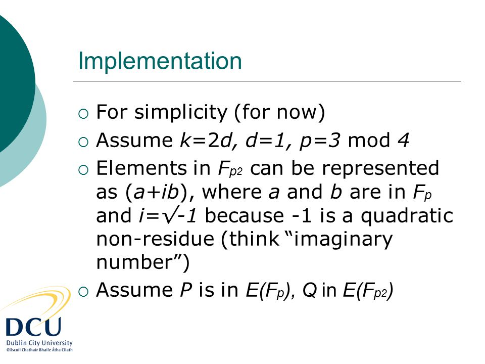 Implementation  For simplicity (for now)  Assume k=2d, d=1, p=3 mod 4  Elements in F p 2 can be represented as (a+ib), where a and b are in F p and i=√-1 because -1 is a quadratic non-residue (think imaginary number )  Assume P is in E(F p ), Q in E(F p 2 )