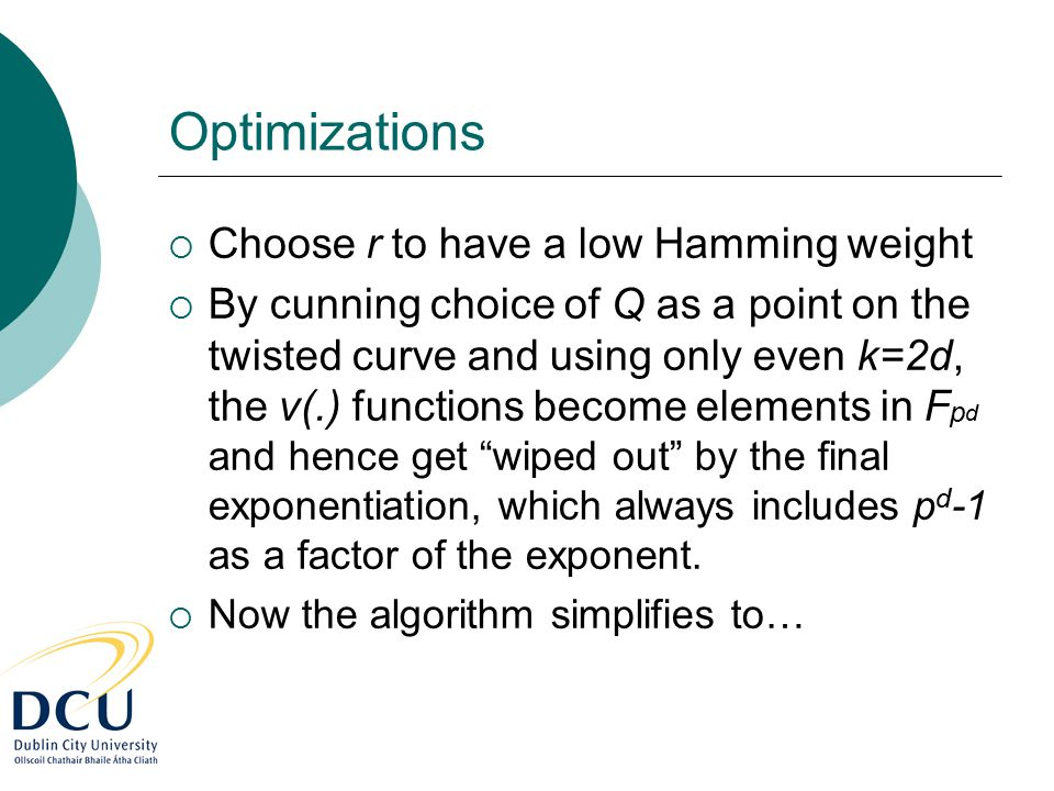 Optimizations  Choose r to have a low Hamming weight  By cunning choice of Q as a point on the twisted curve and using only even k=2d, the v(.) func