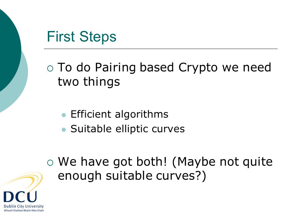 First Steps  To do Pairing based Crypto we need two things Efficient algorithms Suitable elliptic curves  We have got both.