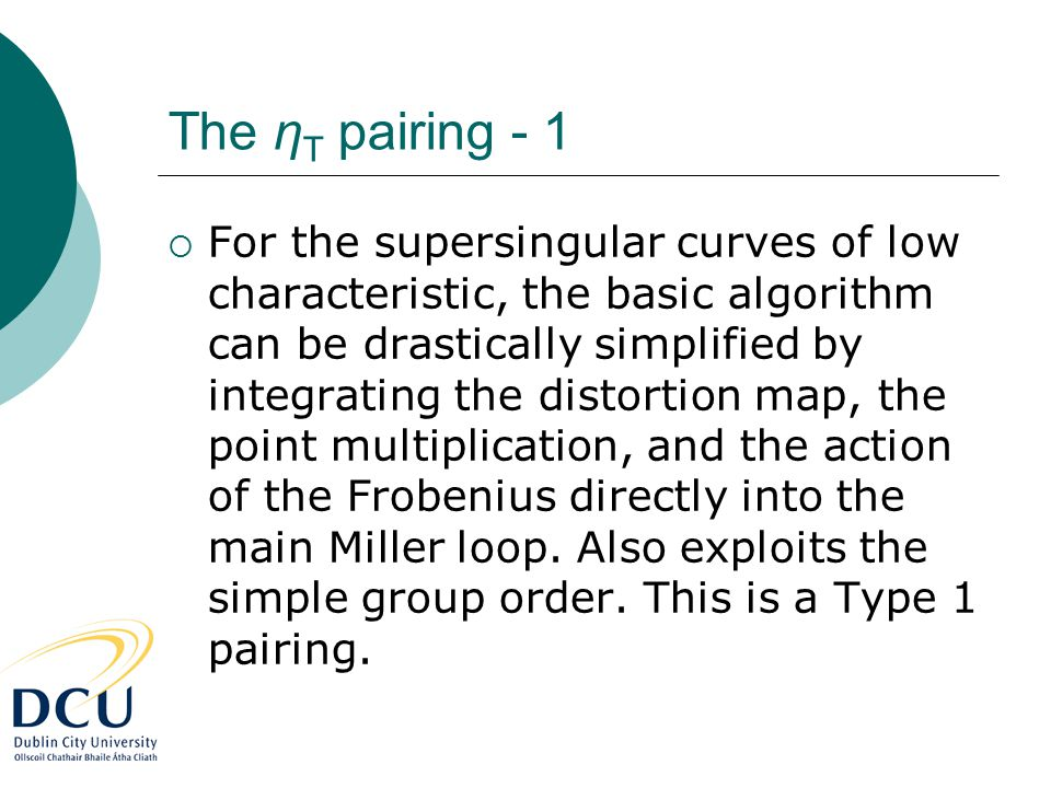 The η T pairing - 1  For the supersingular curves of low characteristic, the basic algorithm can be drastically simplified by integrating the distortion map, the point multiplication, and the action of the Frobenius directly into the main Miller loop.