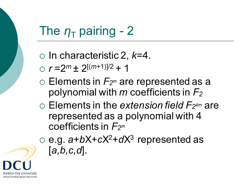 The η T pairing - 2  In characteristic 2, k=4.  r =2 m ± 2 [(m+1)]/2 + 1  Elements in F 2 m are represented as a polynomial with m coefficients in