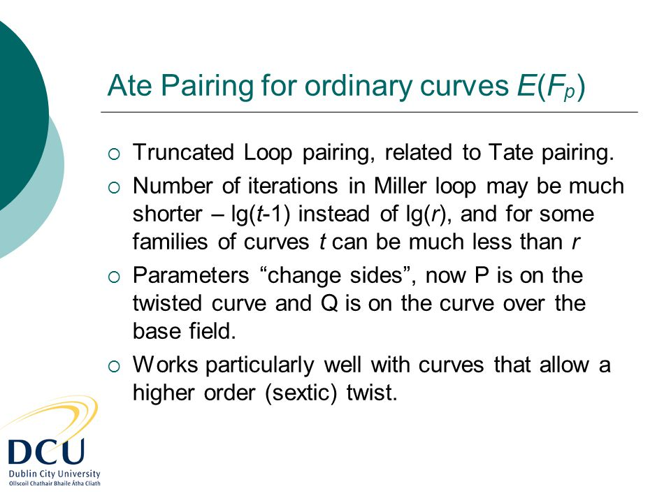 Ate Pairing for ordinary curves E(F p )  Truncated Loop pairing, related to Tate pairing.