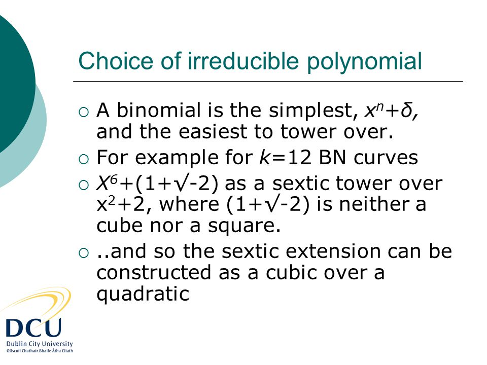 Choice of irreducible polynomial  A binomial is the simplest, x n +δ, and the easiest to tower over.  For example for k=12 BN curves  X 6 +(1+√-2)