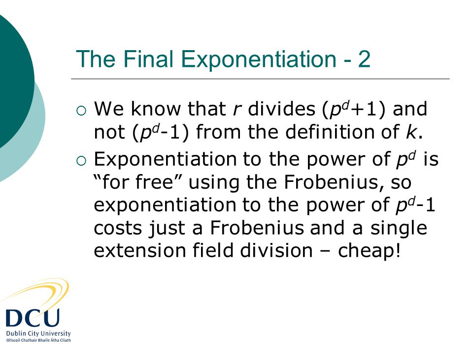 "The Final Exponentiation - 2  We know that r divides (p d +1) and not (p d -1) from the definition of k.  Exponentiation to the power of p d is ""for"