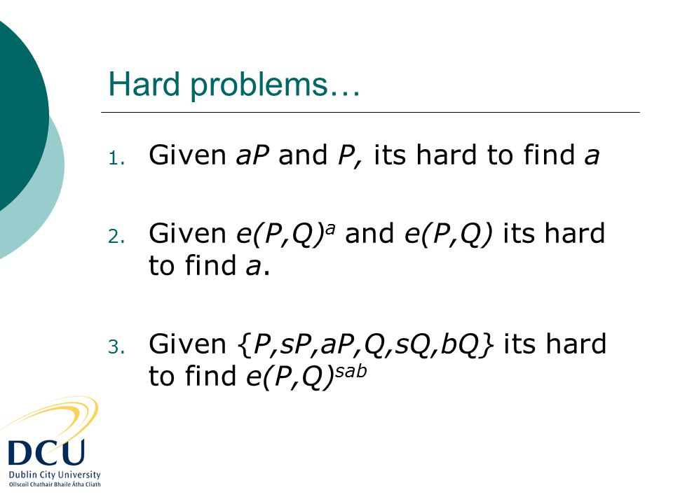 Hard problems… 1. Given aP and P, its hard to find a 2. Given e(P,Q) a and e(P,Q) its hard to find a. 3. Given {P,sP,aP,Q,sQ,bQ} its hard to find e(P,