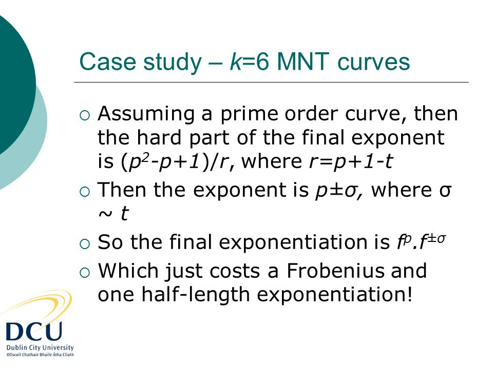 Case study – k=6 MNT curves  Assuming a prime order curve, then the hard part of the final exponent is (p 2 -p+1)/r, where r=p+1-t  Then the exponent is p±σ, where σ ~ t  So the final exponentiation is f p.f ±σ  Which just costs a Frobenius and one half-length exponentiation!