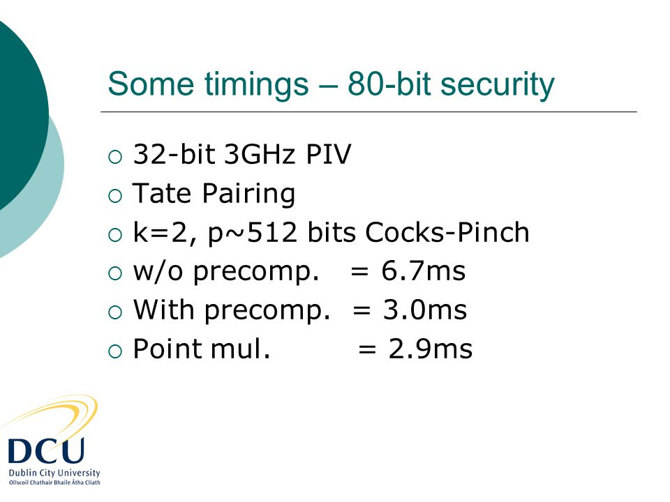 Some timings – 80-bit security  32-bit 3GHz PIV  Tate Pairing  k=2, p~512 bits Cocks-Pinch  w/o precomp. = 6.7ms  With precomp. = 3.0ms  Point m