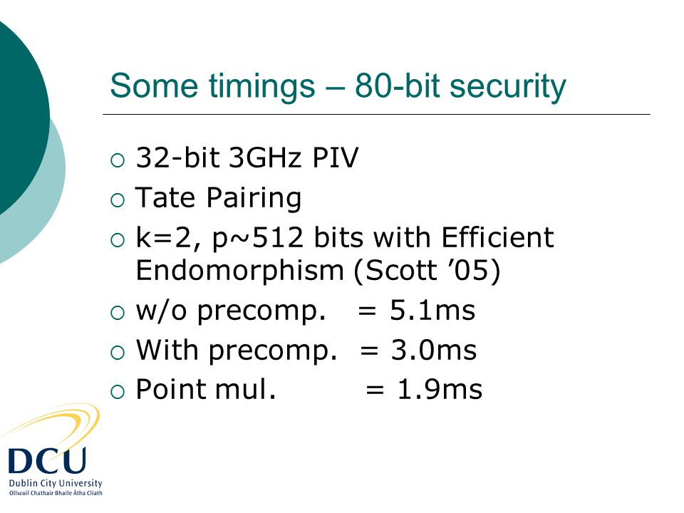 Some timings – 80-bit security  32-bit 3GHz PIV  Tate Pairing  k=2, p~512 bits with Efficient Endomorphism (Scott '05)  w/o precomp.