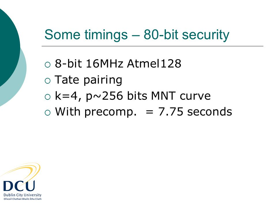 Some timings – 80-bit security  8-bit 16MHz Atmel128  Tate pairing  k=4, p~256 bits MNT curve  With precomp. = 7.75 seconds