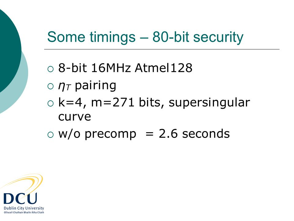 Some timings – 80-bit security  8-bit 16MHz Atmel128  η T pairing  k=4, m=271 bits, supersingular curve  w/o precomp = 2.6 seconds