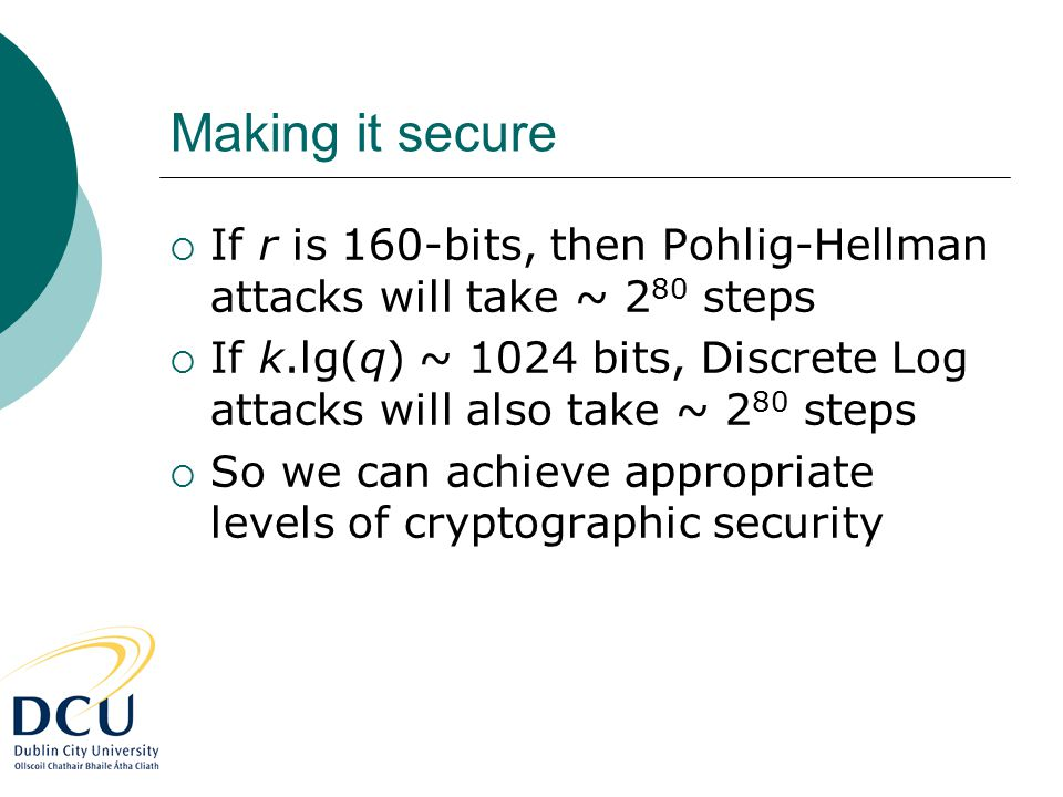 Making it secure  If r is 160-bits, then Pohlig-Hellman attacks will take ~ 2 80 steps  If k.lg(q) ~ 1024 bits, Discrete Log attacks will also take ~ 2 80 steps  So we can achieve appropriate levels of cryptographic security