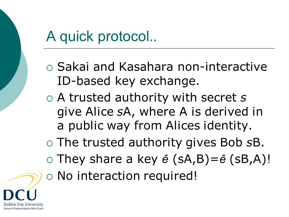 A quick protocol..  Sakai and Kasahara non-interactive ID-based key exchange.  A trusted authority with secret s give Alice sA, where A is derived i