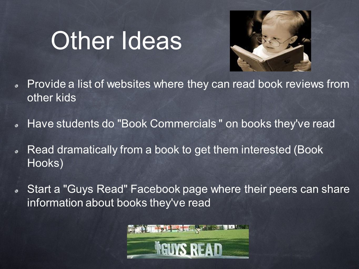 Other Ideas Provide a list of websites where they can read book reviews from other kids Have students do Book Commercials on books they ve read Read dramatically from a book to get them interested (Book Hooks) Start a Guys Read Facebook page where their peers can share information about books they ve read