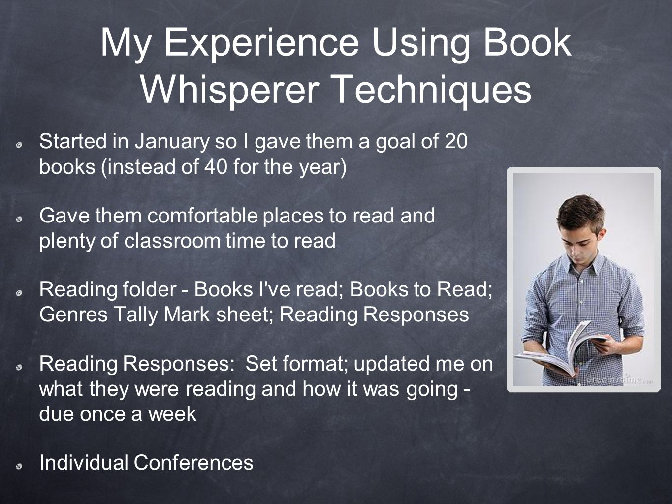 My Experience Using Book Whisperer Techniques Started in January so I gave them a goal of 20 books (instead of 40 for the year) Gave them comfortable places to read and plenty of classroom time to read Reading folder - Books I ve read; Books to Read; Genres Tally Mark sheet; Reading Responses Reading Responses: Set format; updated me on what they were reading and how it was going - due once a week Individual Conferences