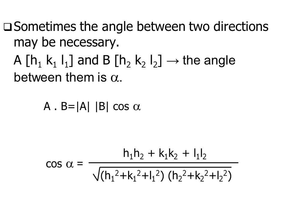  Sometimes the angle between two directions may be necessary. A [h 1 k 1 l 1 ] and B [h 2 k 2 l 2 ] → the angle between them is . cos  = (h 1 2 +k