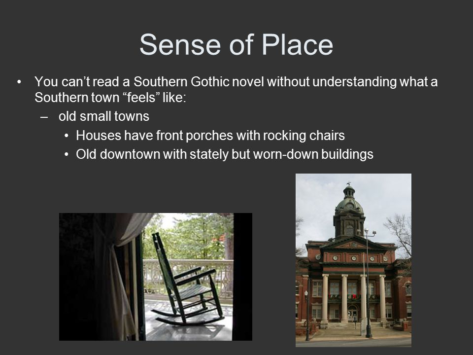 """Sense of Place You can't read a Southern Gothic novel without understanding what a Southern town """"feels"""" like: – old small towns Houses have front por"""