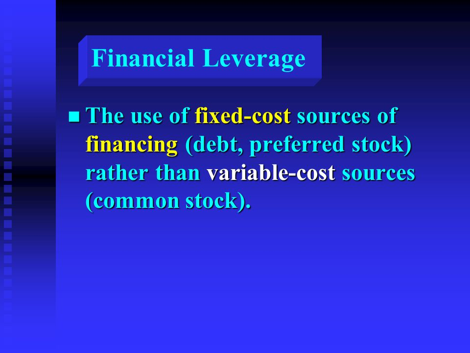 Financial Leverage n The use of fixed-cost sources of financing (debt, preferred stock) rather than variable-cost sources (common stock).