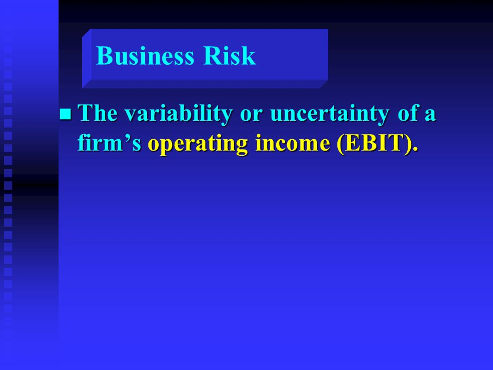Business Risk n The variability or uncertainty of a firm's operating income (EBIT). EBIT
