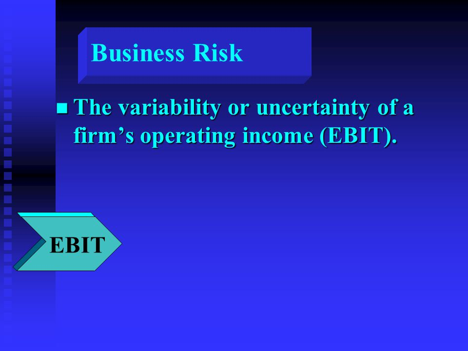 Business Risk n The variability or uncertainty of a firm's operating income (EBIT). FIRM EBIT